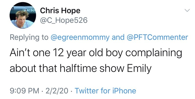 Text - ATBO Chris Hope @C_Hope526 Replying to @egreenmommy and @PFTCommenter Ain't one 12 year old boy complaining about that halftime show Emily 9:09 PM · 2/2/20 · Twitter for iPhone