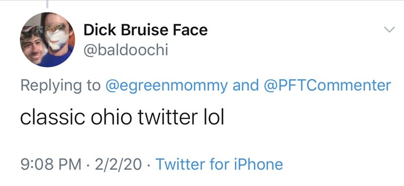 Text - Dick Bruise Face @baldoochi Replying to @egreenmommy and @PFTCommenter classic ohio twitter lol 9:08 PM · 2/2/20 · Twitter for iPhone