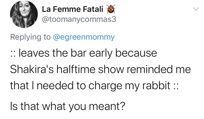 Text - La Femme Fatali @toomanycommas3 Replying to @egreenmommy :: leaves the bar early because Shakira's halftime show reminded me that I needed to charge my rabbit :: Is that what you meant?