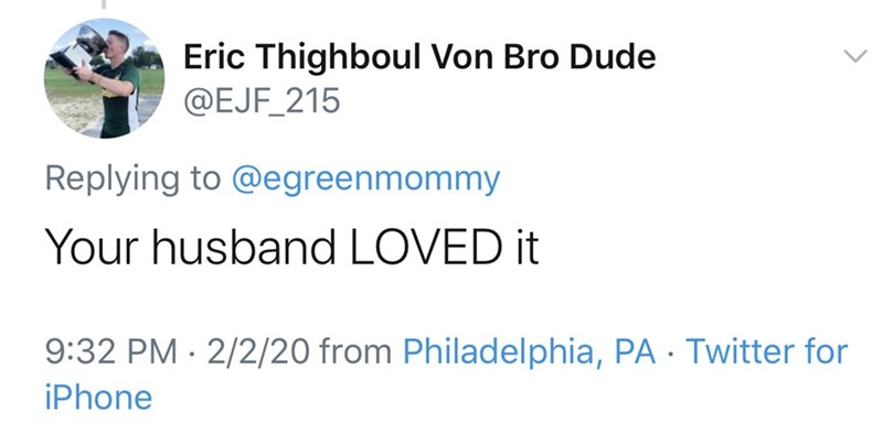 Text - Eric Thighboul Von Bro Dude @EJF_215 Replying to @egreenmommy Your husband LOVED it 9:32 PM · 2/2/20 from Philadelphia, PA - Twitter for iPhone