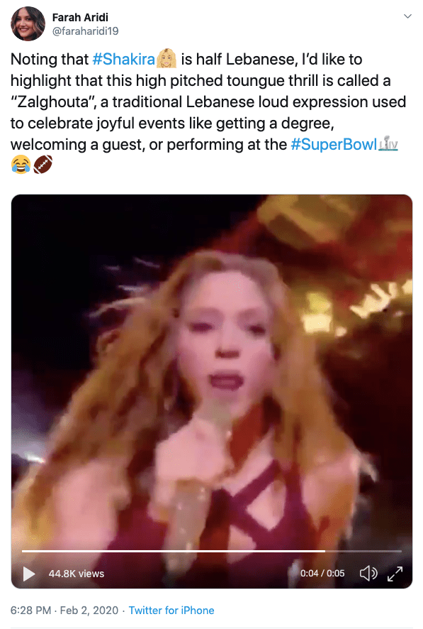 """Text - Farah Aridi @faraharidi19 Noting that #Shakira highlight that this high pitched toungue thrill is called a is half Lebanese, l'd like to """"Zalghouta"""", a traditional Lebanese loud expression used to celebrate joyful events like getting a degree, welcoming a guest, or performing at the #SuperBowlM ) 0:04 / 0:05 44.8K views 6:28 PM - Feb 2, 2020 - Twitter for iPhone"""