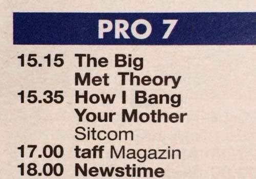 Text - PRO 7 15.15 The Big Met Theory 15.35 How I Bang Your Mother Sitcom 17.00 taff Magazin 18.00 Newstime