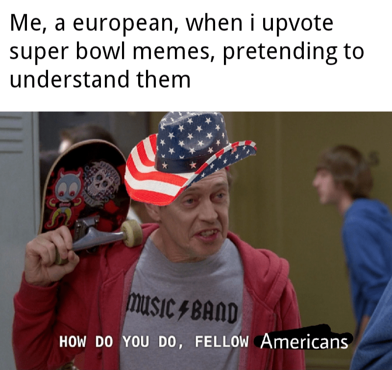Photo caption - Me, a european, when i upvote super bowl memes, pretending to understand them musiC F BAND HOW DO YOU D0, FELLOW Americans