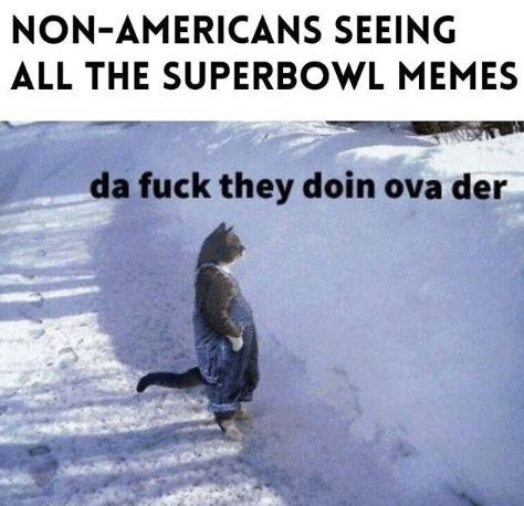 Text - NON-AMERICANS SEEING ALL THE SUPERBOWL MEMES da fuck they doin ova der