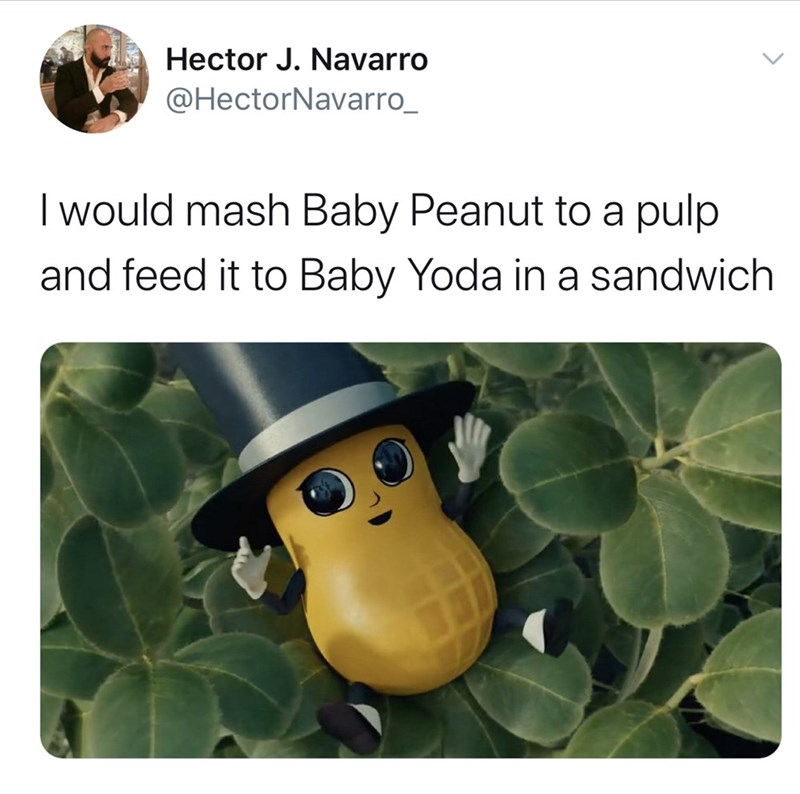 Organism - Hector J. Navarro @HectorNavarro_ I would mash Baby Peanut to a pulp and feed it to Baby Yoda in a sandwich