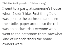 Text - Text - Stiletto 4.6k points · 16 hours ago I went to a party at someone's house whom I didn't like. First thing I did was go into the bathroom and turn their toilet paper around so the roll was on backwards. Everyone who went to the bathroom there saw what kind of Neanderthals the home owners were.