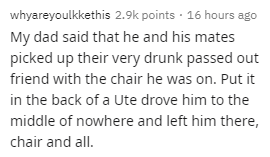 Text - whyareyoulkkethis 2.9k points · 16 hours ago My dad said that he and his mates picked up their very drunk passed out friend with the chair he was on. Put it in the back of a Ute drove him to the middle of nowhere and left him there, chair and all.