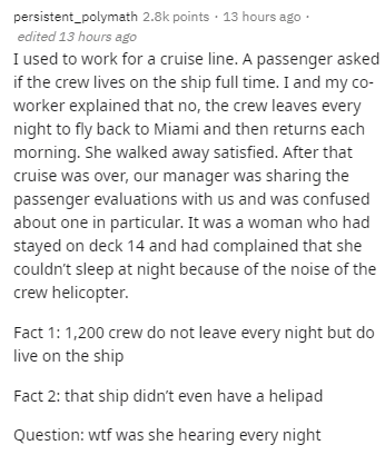 Text - Text - persistent_polymath 2.8k points · 13 hours ago · edited 13 hours ago I used to work for a cruise line. A passenger asked if the crew lives on the ship full time. I and my co- worker explained that no, the crew leaves every night to fly back to Miami and then returns each morning. She walked away satisfied. After that cruise was over, our manager was sharing the passenger evaluations with us and was confused about one in particular. It was a woman who had stayed on deck 14 and had c