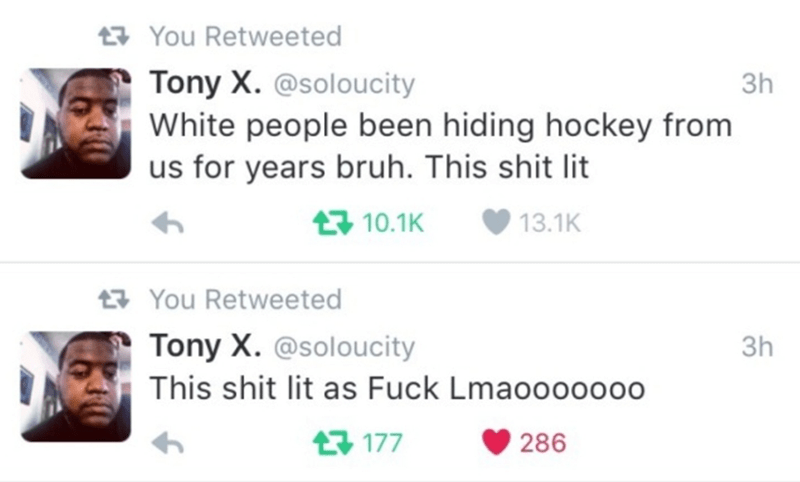 Text - 17 You Retweeted Tony X. @soloucity White people been hiding hockey from us for years bruh. This shit lit Зh 17 10.1K 13.1K 27 You Retweeted Tony X. @soloucity Зh This shit lit as Fuck Lmaoooo0000 13 177 286