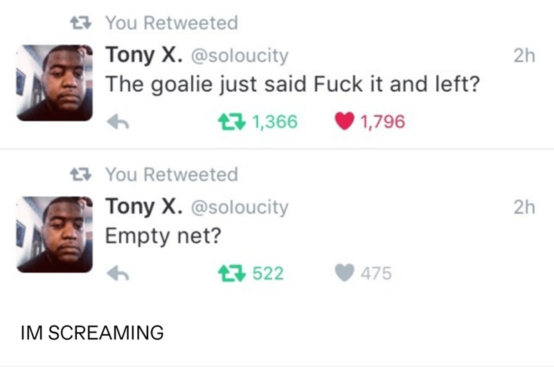 Face - t7 You Retweeted Tony X. @soloucity The goalie just said Fuck it and left? 2h 17 1,366 1,796 17 You Retweeted Tony X. @soloucity 2h Empty net? 17 522 475 IM SCREAMING