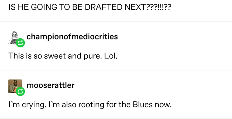 Text - IS HE GOING TO BE DRAFTED NEXT???!!!?? A championofmediocrities This is so sweet and pure. Lol. mooserattler I'm crying. I'm also rooting for the Blues now.