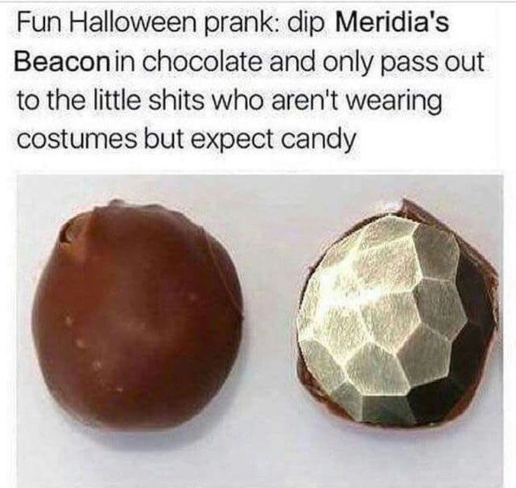 Fashion accessory - Fun Halloween prank: dip Meridia's Beacon in chocolate and only pass out to the little shits who aren't wearing costumes but expect candy