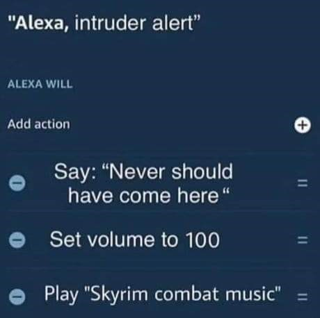 """Text - """"Alexa, intruder alert"""" ALEXA WILL Add action Say: """"Never should have come here"""" %D Set volume to 100 %3D Play """"Skyrim combat music"""" ="""