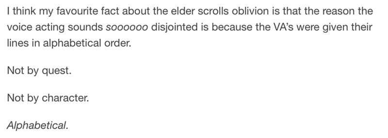 Text - I think my favourite fact about the elder scrolls oblivion is that the reason the voice acting sounds soooooo disjointed is because the VA's were given their lines in alphabetical order. Not by quest. Not by character. Alphabetical.