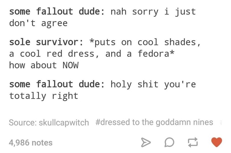 Text - some fallout dude: nah sorry i just don't agree sole survivor: *puts on cool shades, a cool red dress, and a fedora* how about NOW some fallout dude: holy shit you're totally right Source: skullcapwitch #dressed to the goddamn nines 4,986 notes