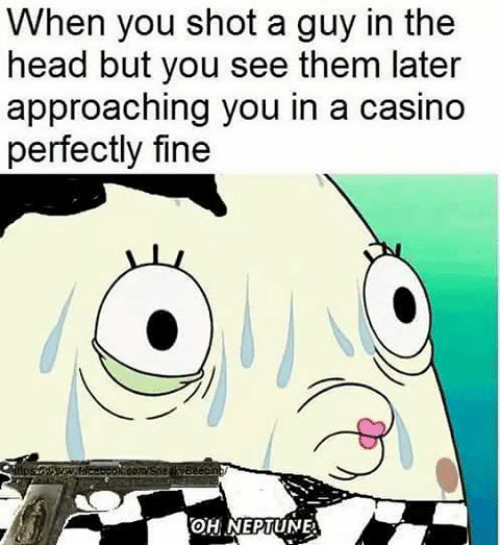 Cartoon - When you shot a guy in the head but you see them later approaching you in a casino perfectly fine OH NEPTUNE