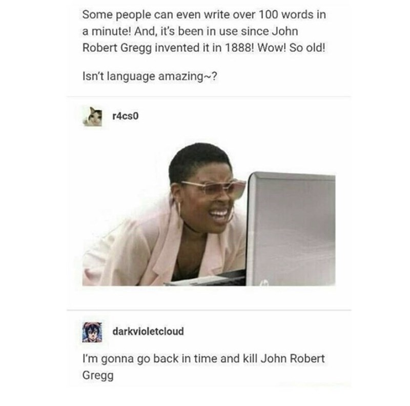 Text - Some people can even write over 100 words in a minute! And, it's been in use since John Robert Gregg invented it in 1888! Wow! So old! Isn't language amazing~? r4cs0 darkvioletcloud I'm gonna go back in time and kill John Robert Gregg