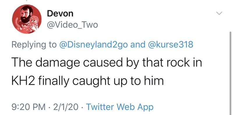 Text - Devon @Video_Two Replying to @Disneyland2go and @kurse318 The damage caused by that rock in KH2 finally caught up to him 9:20 PM · 2/1/20 · Twitter Web App