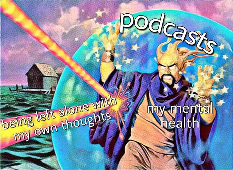 Cartoon - podcasts being left alone with my own thoughts my mental Nhealth