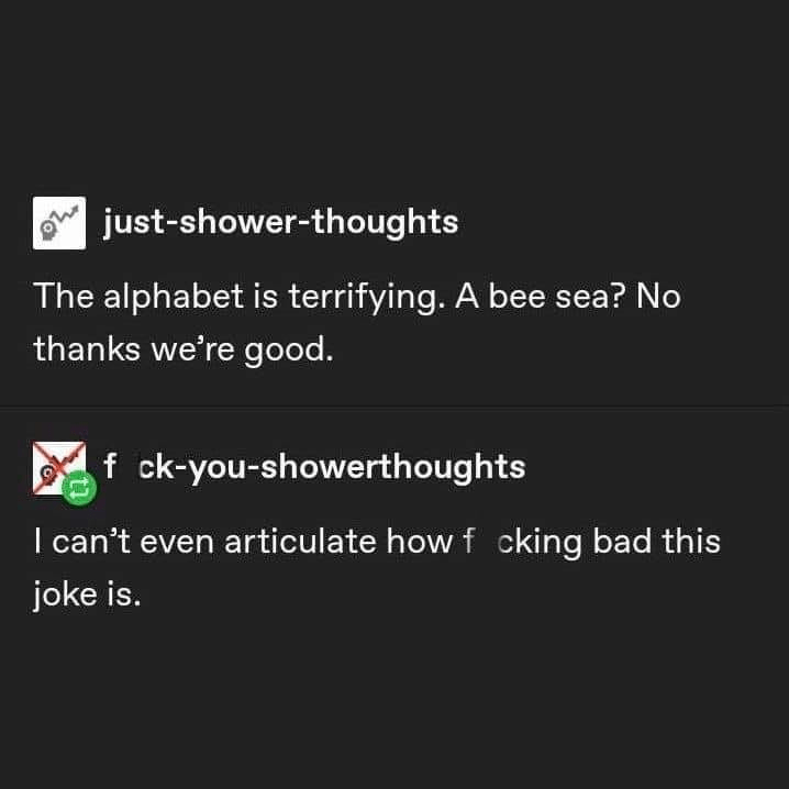 Text - just-shower-thoughts The alphabet is terrifying. A bee sea? No thanks we're good. Af ck-you-showerthoughts I can't even articulate howf cking bad this joke is.