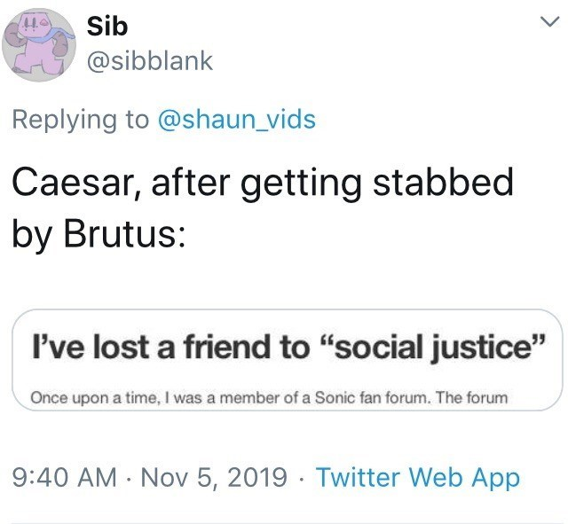 """Text - Sib @sibblank Replying to @shaun_vids Caesar, after getting stabbed by Brutus: I've lost a friend to """"social justice"""" Once upon a time, I was a member of a Sonic fan forum. The forum 9:40 AM - Nov 5, 2019 · Twitter Web App"""