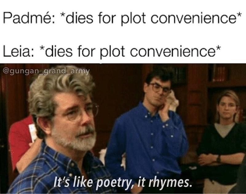 People - Padmé: *dies for plot convenience* Leia: *dies for plot convenience* @gungan grand army It's like poetry, it rhymes.