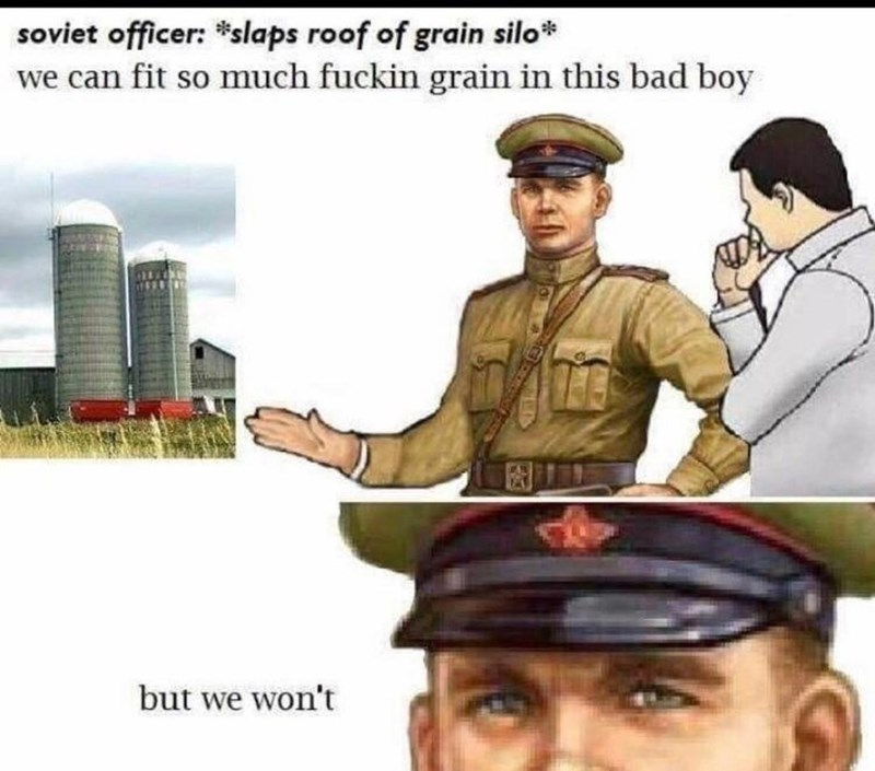 Uniform - soviet officer: *slaps roof of grain silo* we can fit so much fuckin grain in this bad boy but we won't