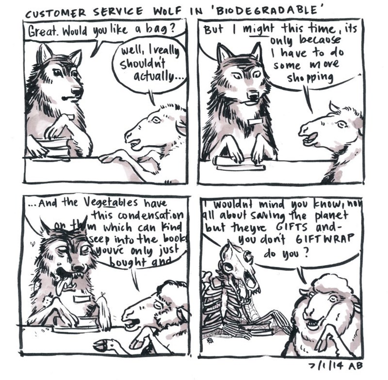 White - CUSTOMER SERVICE WOLF IN 'BIODEGRADABLE' But I might this time, its only because I have to do Great. Would you like a bag? well, Iveally shouldnt actually.. Some m ove sho pping ...And the Vegetables have this condensat.on on th m which can kind seep into the book Seyouve only just bought and Wouldnt mind you know, nou All about saving the planet but theyre GIFTS and- you dont 6IFT WRAP do you ? 71|14 AB