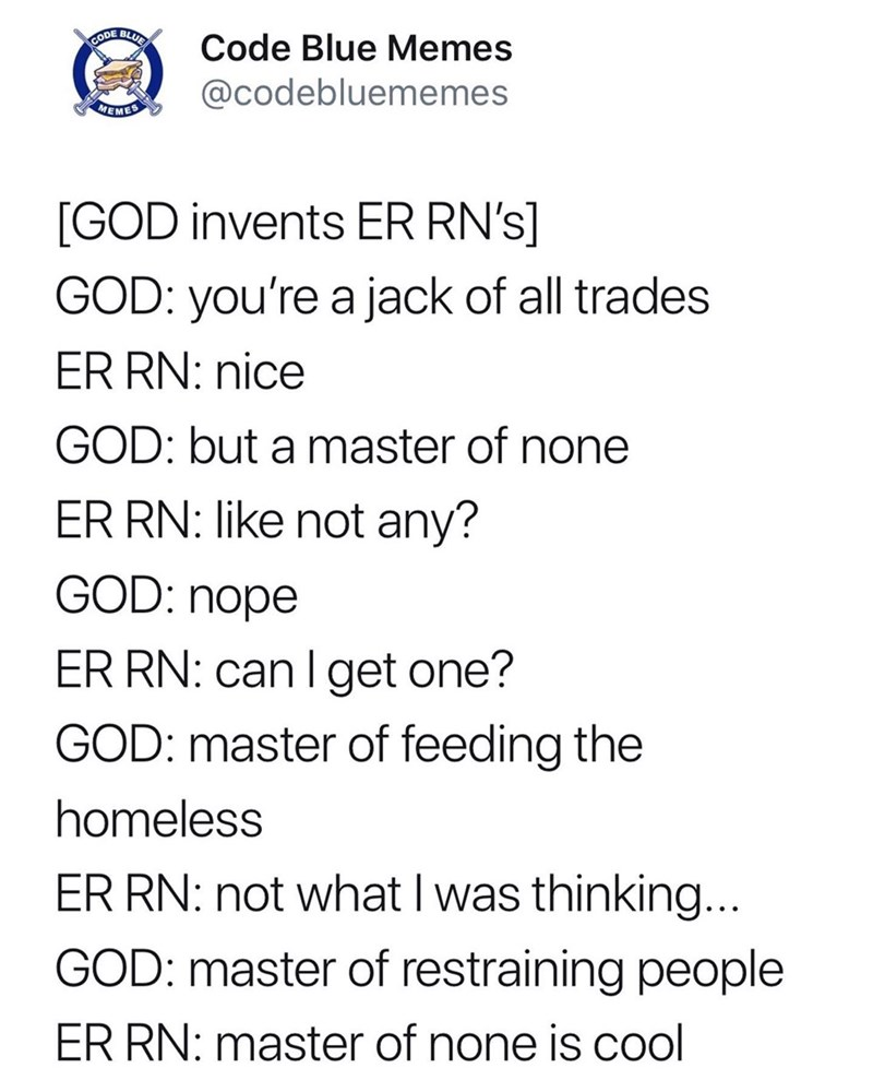 Text - BLUE Code Blue Memes CODE @codebluememes MEMES [GOD invents ER RN's] GOD: you're a jack of all trades ER RN: nice GOD: but a master of none ER RN: like not any? GOD: nope ER RN: can I get one? GOD: master of feeding the homeless ER RN: not what I was thinking... GOD: master of restraining people ER RN: master of none is cool
