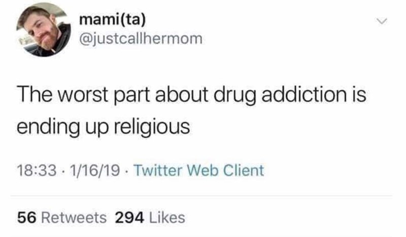 Text - mami(ta) @justcallhermom The worst part about drug addiction is ending up religious 18:33 · 1/16/19 · Twitter Web Client 56 Retweets 294 Likes
