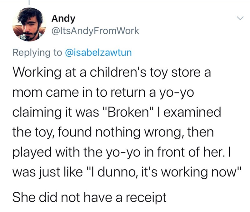 "Text - Andy @ltsAndyFromWork Replying to @isabelzawtun Working at a children's toy store a mom came in to return a yo-yo claiming it was ""Broken"" I examined the toy, found nothing wrong, then played with the yo-yo in front of her. I was just like ""I dunno, it's working now"" She did not have a receipt"