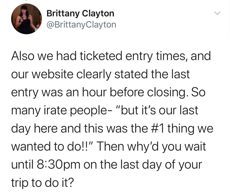 "Text - Brittany Clayton @BrittanyClayton Also we had ticketed entry times, and our website clearly stated the last entry was an hour before closing. So many irate people- ""but it's our last day here and this was the #1 thing we wanted to do!!"" Then why'd you wait until 8:30pm on the last day of your trip to do it?"
