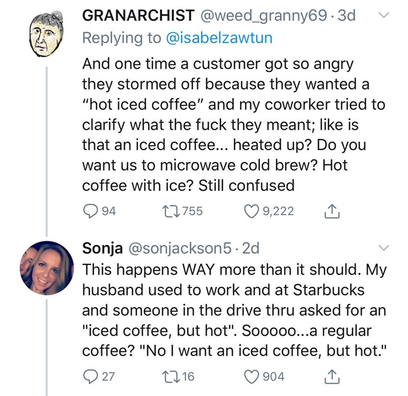 "Text - GRANARCHIST @weed_granny69 · 3d Replying to @isabelzawtun And one time a customer got so angry they stormed off because they wanted a ""hot iced coffee"" and my coworker tried to clarify what the fuck they meant; like is that an iced coffee... heated up? Do you want us to microwave cold brew? Hot coffee with ice? Still confused O 9,222 27755 94 Sonja @sonjackson5 · 2d This happens WAY more than it should. My husband used to work and at Starbucks and someone in the drive thru asked for an ""i"