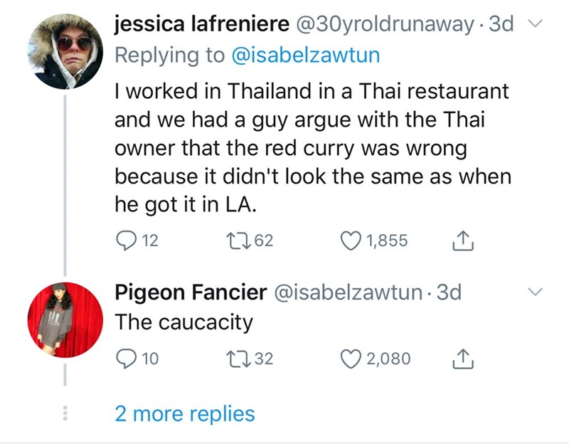 Text - jessica lafreniere @30yroldrunaway 3d v Replying to @isabelzawtun I worked in Thailand in a Thai restaurant and we had a guy argue with the Thai owner that the red curry was wrong because it didn't look the same as when he got it in LA. Q 12 2762 1,855 Pigeon Fancier @isabelzawtun · 3d The caucacity O 2,080 2732 10 2 more replies