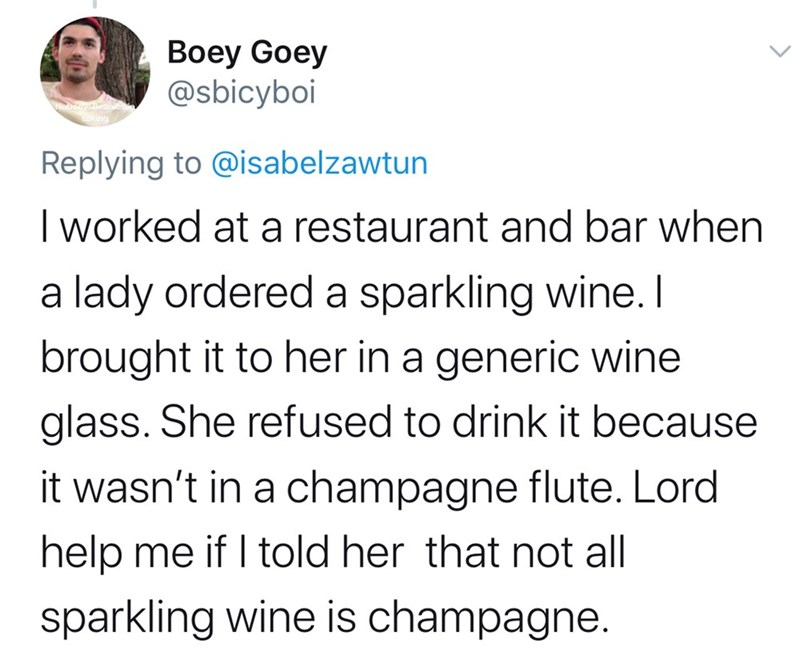 Text - Boey Goey @sbicyboi Replying to @isabelzawtun I worked at a restaurant and bar when a lady ordered a sparkling wine. I brought it to her in a generic wine glass. She refused to drink it because it wasn't in a champagne flute. Lord help me if I told her that not all sparkling wine is champagne.