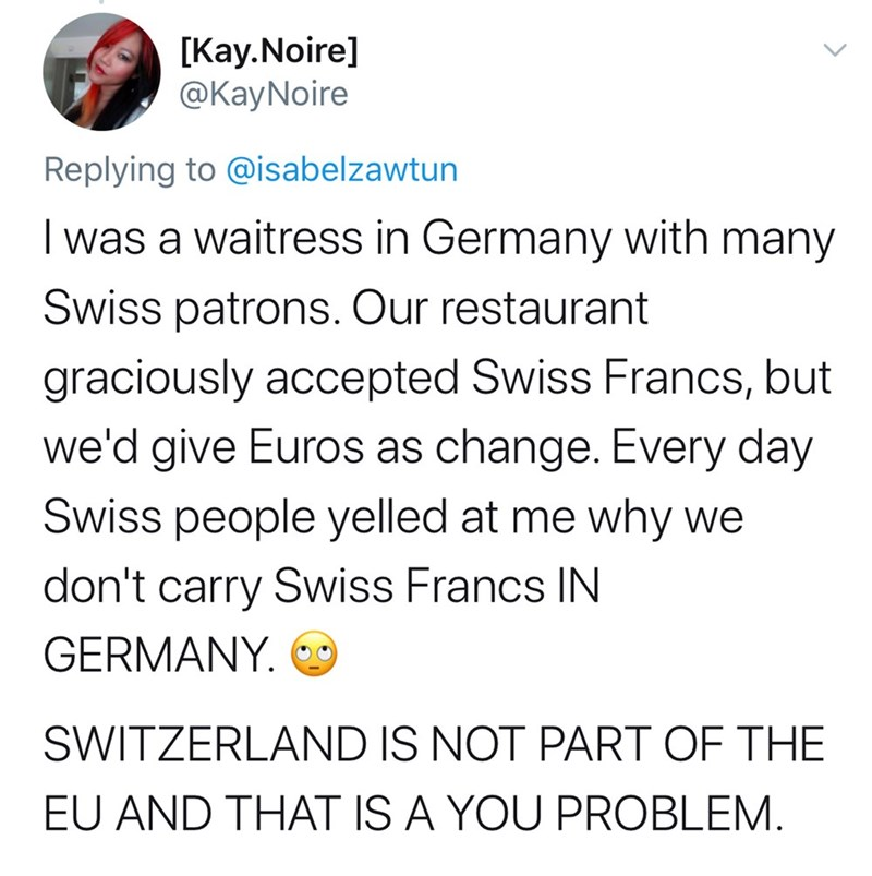Text - [Kay.Noire] @KayNoire Replying to @isabelzawtun I was a waitress in Germany with many Swiss patrons. Our restaurant graciously accepted Swiss Francs, but we'd give Euros as change. Every day Swiss people yelled at me why we don't carry Swiss Francs IN GERMANY. SWITZERLAND IS NOT PART OF THE EU AND THAT IS A YOU PROBLEM.