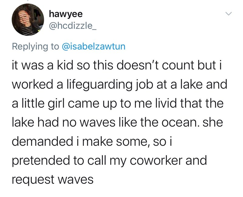 Text - hawyee @hcdizzle_ Replying to @isabelzawtun it was a kid so this doesn't count but i worked a lifeguarding job at a lake and a little girl came up to me livid that the lake had no waves like the ocean. she demanded i make some, so i pretended to call my coworker and request waves