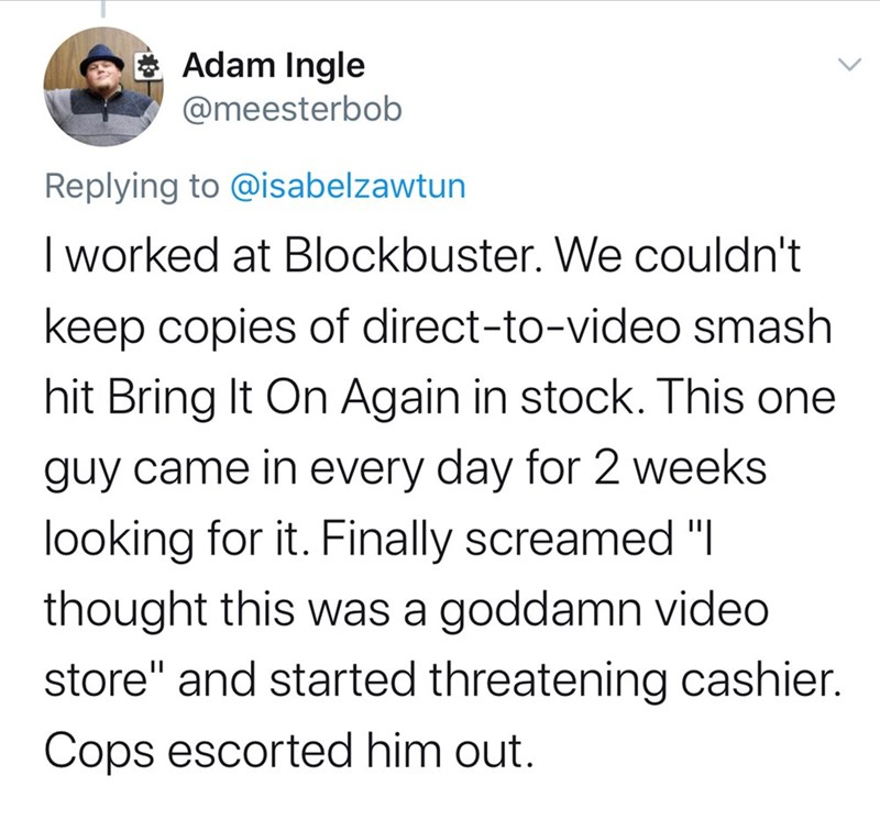 "Text - E Adam Ingle @meesterbob Replying to @isabelzawtun I worked at Blockbuster. We couldn't keep copies of direct-to-video smash hit Bring It On Again in stock. This one guy came in every day for 2 weeks looking for it. Finally screamed ""I thought this was a goddamn video store"" and started threatening cashier. Cops escorted him out."