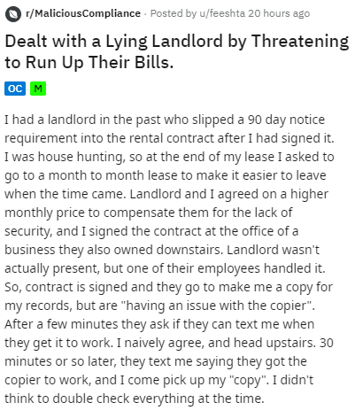 Text - r/MaliciousCompliance Posted by u/feeshta 20 hours ago Dealt with a Lying Landlord by Threatening to Run Up Their Bills. |ос м I had a landlord in the past who slipped a 90 day notice requirement into the rental contract after I had signed it. I was house hunting, so at the end of my lease I asked to go to a month to month lease to make it easier to leave when the time came. Landlord and I agreed on a higher monthly price to compensate them for the lack of security, and I signed the contr