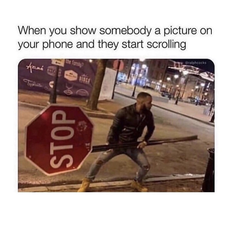 """Funny meme that reads, """"When you show somebody a picture on your phone and they start scrolling"""" above a photo of a guy angrily holding a stop sign"""
