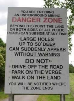 Text - YOU ARE ENTERING AN UNDERGROUND MINING DANGER ZONE BEYOND THIS POINT THE LAND ON BOTH SIDES OF ALL PUBLIC ROADS CAN SUBSIDE AT ANY TIME LARGE HOLES UP TO 50' DEEP CAN SUDDENLY APPEAR WITHOUT WARNING DO NOT:- DRIVE OFF THE ROAD PARK ON THE VERGE WALK ON THE LAND YOU WILL BE NOTIFIED WHERE THE ZONE ENDS