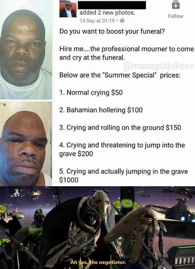 "Forehead - added 2 new photos. Follow 14 Sep at 01:19 · 6 Do you want to boost your funeral? Hire me..the professional mourner to come and cry at the funeral. @mansgotjokess Below are the ""Summer Special"" prices: 1. Normal crying $50 2. Bahamian hollering $100 3. Crying and rolling on the ground $150 4. Crying and threatening to jump into the grave $200 5. Crying and actually jumping in the grave $1000 Ah yes, the negotiator."