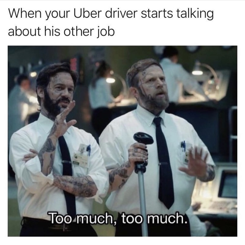 Photo caption - When your Uber driver starts talking about his other job Too much, too much.