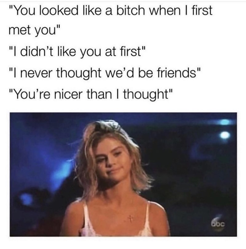 "Text - ""You looked like a bitch when I first met you"" ""I didn't like you at first"" ""I never thought we'd be friends"" ""You're nicer than I thought"" 6bc"