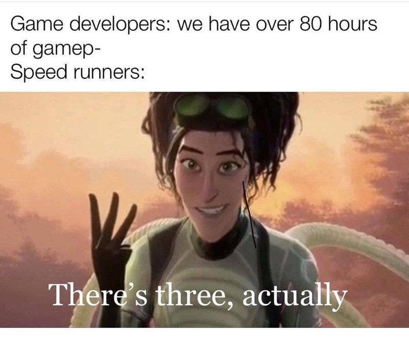 Organism - Game developers: we have over 80 hours of gamep- Speed runners: There's three, actually