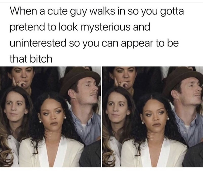 Face - When a cute guy walks in so you gotta pretend to look mysterious and uninterested so you can appear to be that bitch