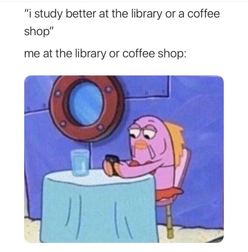 "Cartoon - ""i study better at the library or a coffee shop"" me at the library or coffee shop:"