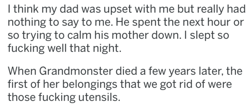 Text - I think my dad was upset with me but really had nothing to say to me. He spent the next hour or so trying to calm his mother down. I slept so fucking well that night. When Grandmonster died a few years later, the first of her belongings that we got rid of were those fucking utensils.