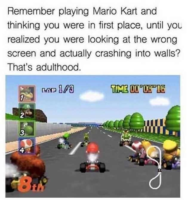 "Adaptation - Remember playing Mario Kart and thinking you were in first place, until you realized you were looking at the wrong screen and actually crashing into walls? That's adulthood. TIME O0""E""1E 3 2'"
