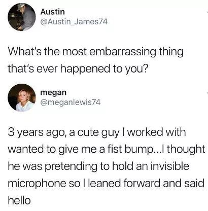 Text - Austin @Austin_James74 What's the most embarrassing thing that's ever happened to you? megan @meganlewis74 3 years ago, a cute guy I worked with wanted to give me a fist bump..I thought he was pretending to hold an invisible microphone so I leaned forward and said hello